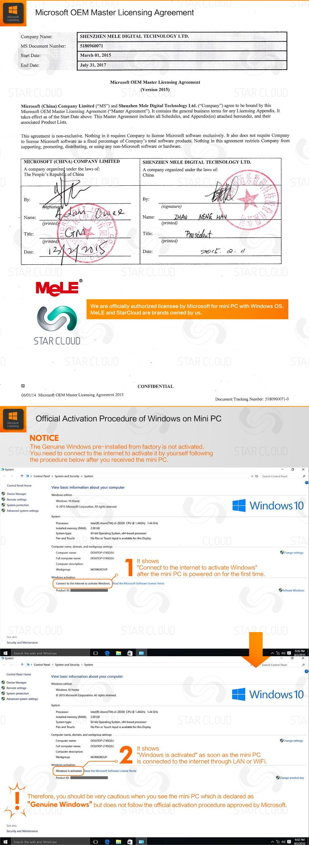"Microsoft OEM Master Licensing Agreement Company Name:	SHENZHEN MELE DIGITAL TECHNOLOGY LTD. MS Document Number:	5180960071 Start Date:	March 01, 2015 End Date:	July 31,2017 Microsoft OEM Master Licensing Agreement (Version 2015) Microsoft (China) Company Limited (""MS"") and Shenzhen Mele Digital Technology Ltd. (""Company"") agree to be bound by this Microsoft OEM Master Licensing Agreement (""Master Agreement""). It contains the general business terms for any Licensing Appendix. It takes effect as of the Start Date above. This Master Agreement includes all Schedules, and Appendix(es) attached hereunder, and their associated Product Lists. This agreement is non-exclusive. Nothing in it requires Company to license Microsoft software exclusively. It also does not require Company to license Microsoft software as a fixed percentage of Company's total software products. Nothing in this agreement restricts Company from supporting, promoting, distributing, or using any non-Microsoft software or hardware. MICROSOFT (CHINA) COMPANY LIMITED	SHENZHEN MELE DIGITAL TECHNOLOGY LTD. A company organize! under the laws of:	A company organized under the laws of: The People's Republj: of China	China  • Name:	Name: 	 (printed (printed) Title: Title:   (printed (printed) Date: Date:  MeLE STAR CLOUD CONFIDENTIAL 06/01/14 Microsoft OEM Master Licensing Agreement 2015 Document Tracking Number: 5180960071-0 Official Activation Procedure of Windows on Mini PC NOTICE The Genuine Windows pre-installed from factory is not activated. You need to connect to the internet to activate it by yourself following the procedure below after you received the mini PC. **System Control Rand > System and Security > System	Control Panel Control Panel Home	View basic information about your computer Device Manager	Widows edition Remote settings	Window 10 Home System protection 2016 Microsoft Corporation All rights reserved Advanced system settings System Processor:	Intel(R) Atom(TM) xi-ZMOO CPU O 1.44GHz 1.44 GHz Installed memory (RAM):	2.00 GB System type;	64-bit Operating System, x64 based processor Pen and Touch:	No Pen or Touch Input n available for this Otsplay Computer name, domain, and workgroup settings Computer name:		hang-writing Settings Fid computer name.	DlSKIOP-LI4SQ3U	.. , Computer description: workgroup WORKGROUP ""Connect to the internet to activate Windows"" after the mini PC is powered on for the first time. Connect to the Internet to activate Windows Read the Microsoft Software License Terms Product ID.	Activate Windows See also Security and Maintenance Control Rand > System and Security > System	Search Control Panel  Control Panel Home View basic information about your Computer Device Manager	Windows edition Remote settings	Windows Home System protection	© 201S Microsoft Corporation. All rights reserved Advanced system settings System Processor.	Intel(R) Atom(TM) *5-ZSJ00 CPU 9 1.44GHz 1.44 GHz Installed memory (RAM):	2.00 GB System type:	64-bit Operating System. x64-based processor Pen and Touch:	No Pen or Touch Input is available for this Display Computer name, domain, and workgroup settings Computer name:	DESKTOP-IT4SQ3U	Change settings Full computer name	DEKTOO-ITISOIU Computer description: WORKGROUP Windows is activated as soon as the mini PC is connected to the internet through LAN or WiFi. Windows activator Windows is activated the Microsoft Software License Terms Product ID:	Change product key Therefore, you should be very cautious when you see the mini PC which is declared as ""Genuine Windows"" but does not follow the official activation procedure approved by Microsoft. See also Security and Maintenance"