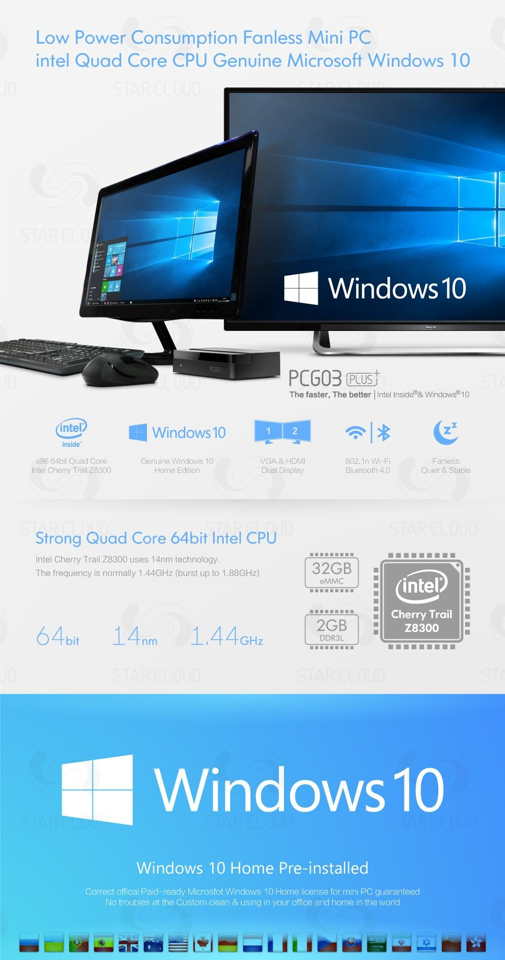 Low Power Consumption Fanless Mini PC intel Quad Core CPU Genuine Microsoft Windows 10 The faster, The better | Intel lnside®& Windows®10 Windows 10  Inside x86 64bit Quad Core	Genuine Windows 10	VGA&HDMI	802.1n Wi-Fi	Fanless Intel Cherry Trail Z8300	Home Edition	Dual Display	Bluetooth 4.0	Quiet & Stable Strong Quad Core 64bit Intel CPU Intel Cherry Trail Z8300 uses 14nm technology. The frequency is normally 1.44GHz (burst up to 1,88GHz) 32GB eMMC	2GB DDR3L 64bit 14nm 1.44GHZ