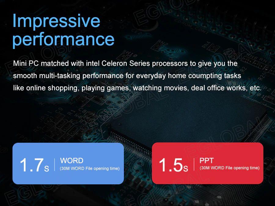 Imponująca wydajność Mini PC w połączeniu z procesorami Intel Celeron zapewnia płynną, wielozadaniową wydajność podczas codziennych domowych zadań komputerowych, takich jak zakupy online, granie w gry, oglądanie filmów, prace biurowe itp.   1,7s w WORDzie (czas otwarcia pliku z 30M słów) 1,5s PPT (czas otwarcia pliku z 30M słów)