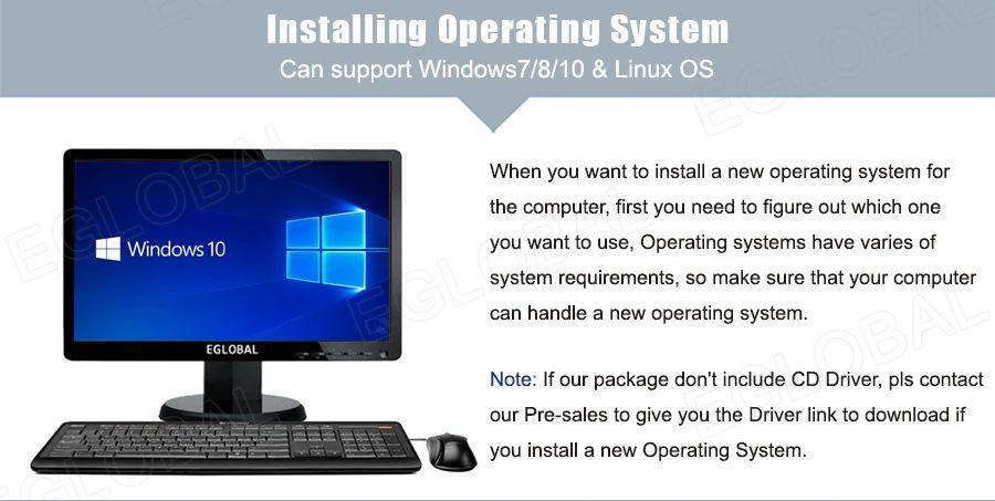 Instalowanie systemu operacyjnego - Może obsługiwać system operacyjny Windows 7/8/10 i Linux - Kiedy chcesz zainstalować nowy system operacyjny na komputerze, najpierw musisz zdecydować się, którego chcesz użyć. Systemy operacyjne mają różne wymagania systemowe, więc upewnij się, że Twój komputer poradzi sobie z nowym systemem operacyjnym. Uwaga: Jeśli nasz pakiet nie zawiera sterownika CD, skontaktuj się z naszym serwisem, aby uzyskać link do sterownika do pobrania, jeśli zainstalujesz nowy system operacyjny.