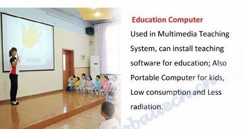 Komputer edukacyjny - używany w multimedialnym systemie nauczania, można zainstalować oprogramowanie edukacyjne; Również przenośny komputer dla dzieci, niskie zużycie i mniejsze promieniowanie.
