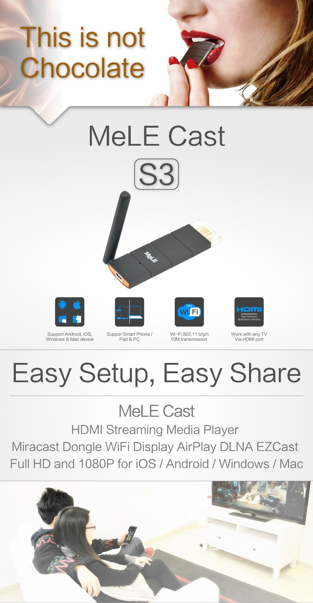 MeLE Cast S3  It is the latest model of HDMI miracast dongle from MeLE, MeLE Cast S3 has much enchanced performance with external WiFi antenna compared to MeLE Cast S1. This is not Chocolate. Easy Setup, Easy Share  MeLE Cast  HDMI Streaming Media Player Miracast Dongle WiFi Display AirPlay DLNA EZCast Full HD and 1080P for iOS / Android / Windows / Mac